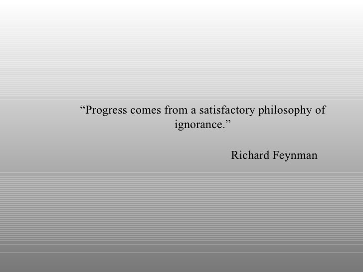 """ Progress comes from a satisfactory philosophy of ignorance."" Richard Feynman"
