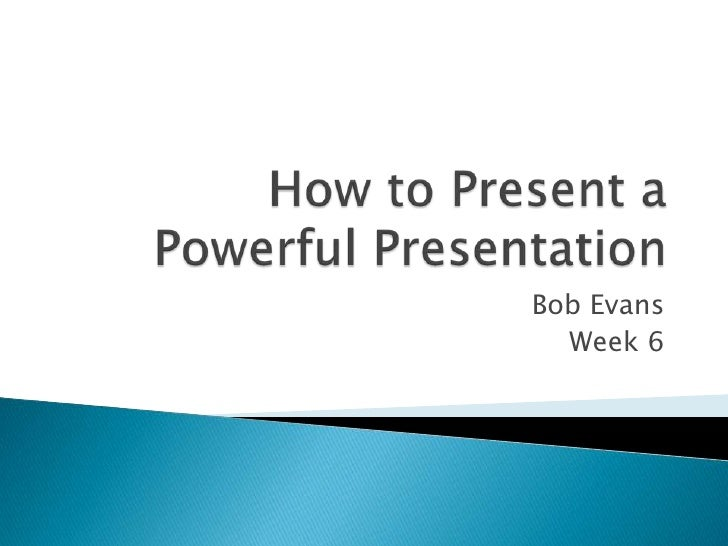 How to Present a Powerful Presentation<br />Bob Evans<br />Week 6<br />