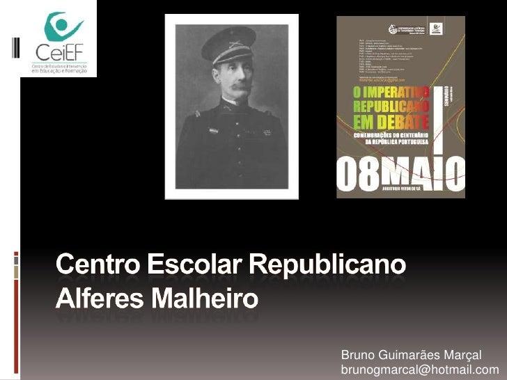 Centro Escolar Republicano Alferes Malheiro<br />Bruno Guimarães Marçal<br />brunogmarcal@hotmail.com<br />