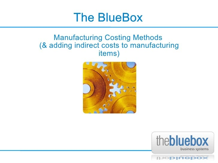 The BlueBox The BlueBox Manufacturing Costing Methods  (& adding indirect costs to manufacturing items)