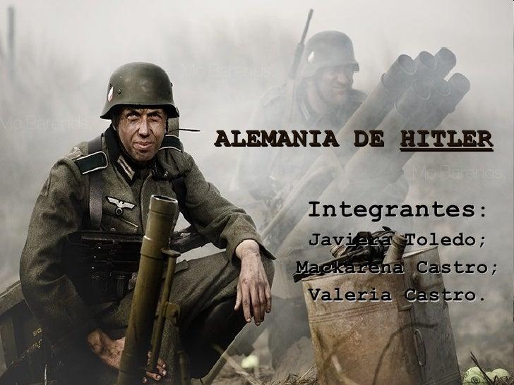 ALEMANIA DE  HITLER Integrantes : Javiera Toledo; Mackarena Castro; Valeria Castro .