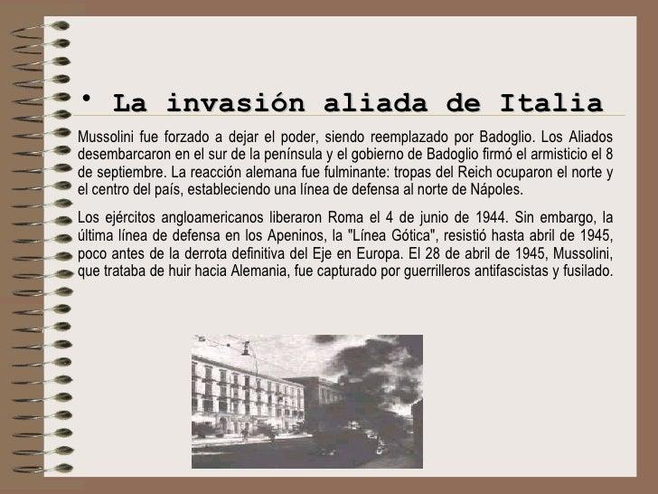 <ul><li>La invasión aliada de Italia </li></ul><ul><li>Mussolini fue forzado a dejar el poder, siendo reemplazado por Bado...