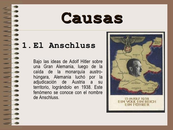 Causas <ul><li>El Anschluss </li></ul><ul><li>Bajo las ideas de Adolf Hitler sobre una Gran Alemania, luego de la caída de...