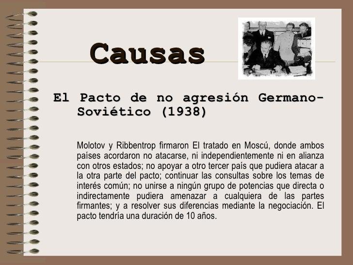 Causas <ul><li>El Pacto de no agresión Germano-Soviético  ( 1938 ) </li></ul><ul><li>Molotov y Ribbentrop firmaron El trat...