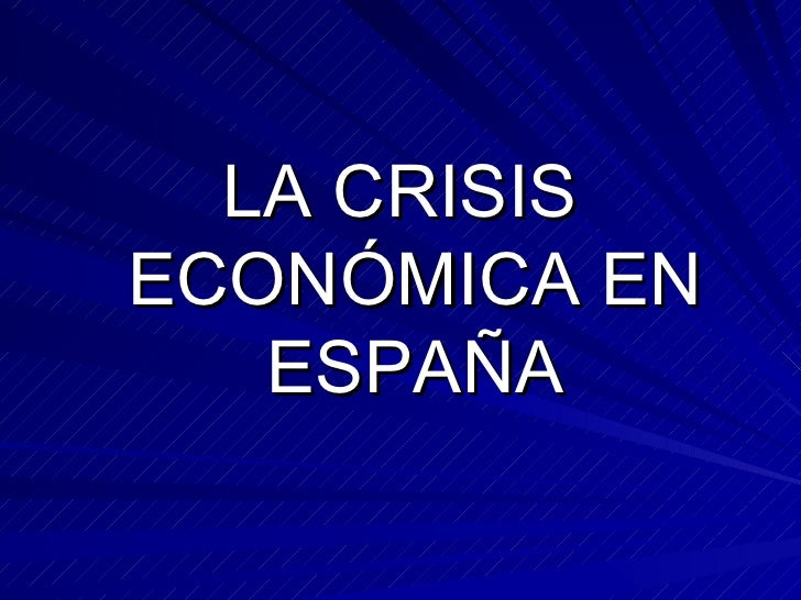 <ul><li>LA CRISIS ECONÓMICA EN ESPAÑA </li></ul>