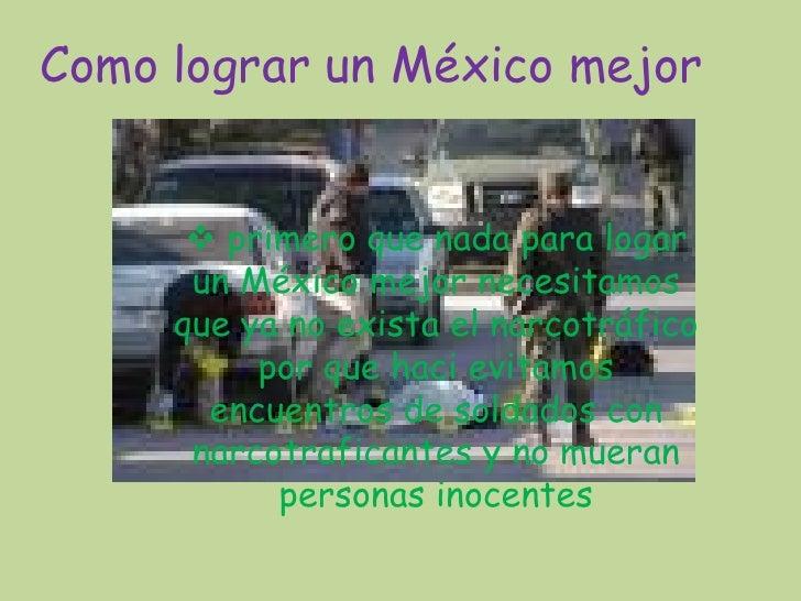 Como lograr un México mejor          primero que nada para logar       un México mejor necesitamos      que ya no exista ...