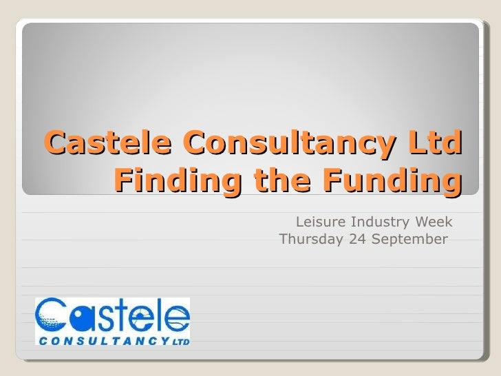 Castele Consultancy Ltd Finding the Funding Leisure Industry Week Thursday 24 September