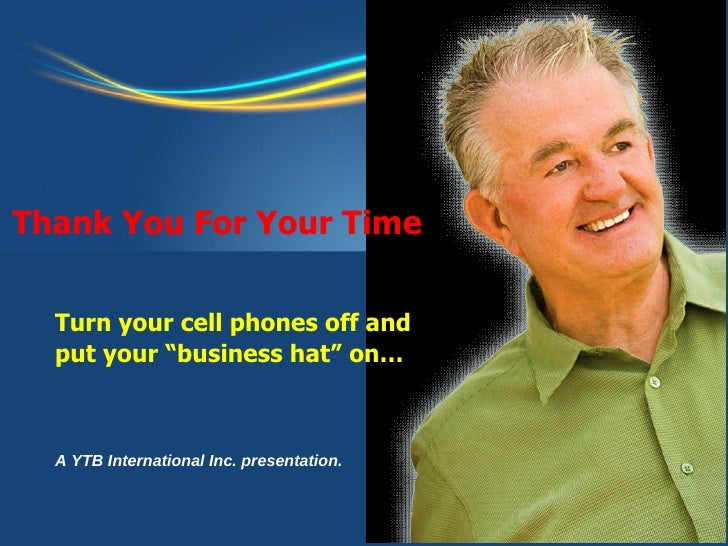 """A YTB International Inc. presentation. Turn your cell phones off and  put your """"business hat"""" on… Thank You For Your Time"""