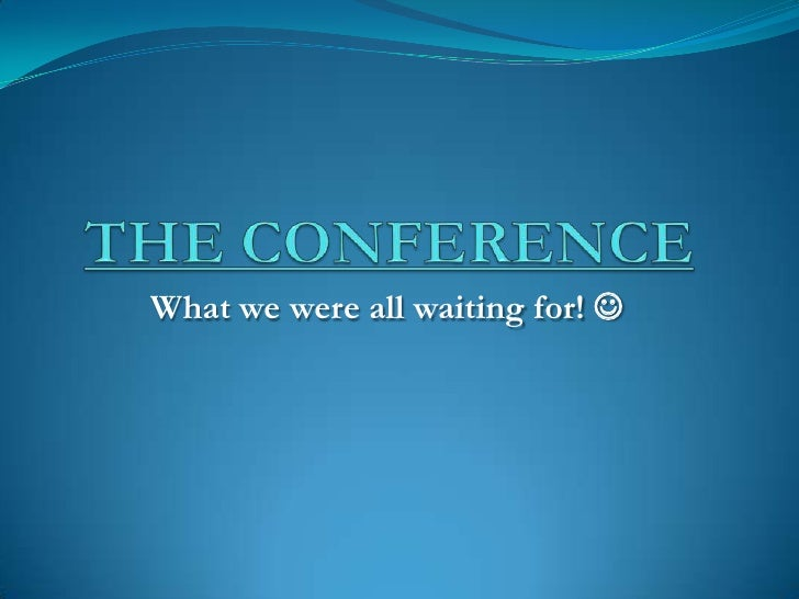 THE CONFERENCE <br />What we were all waiting for!  <br />