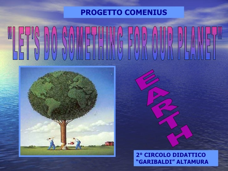 """PROGETTO COMENIUS """"LET'S DO SOMETHING FOR OUR PLANET"""" EARTH 2° CIRCOLO DIDATTICO """"GARIBALDI"""" ALTAMURA"""