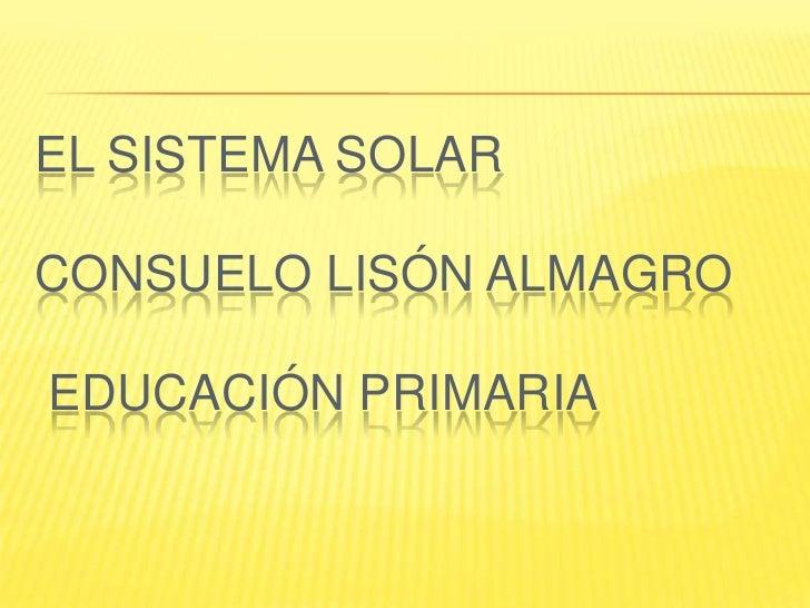 EL SISTEMA SOLAR  CONSUELO LISÓN ALMAGRO  EDUCACIÓN PRIMARIA