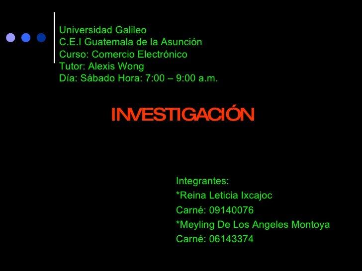 Universidad Galileo C.E.I Guatemala de la Asunción Curso: Comercio Electrónico  Tutor: Alexis Wong Día: Sábado Hora: 7:00 ...
