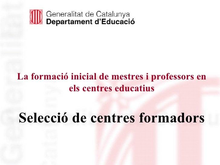La formació inicial de mestres i professors en els centres educatius Selecció de centres formadors