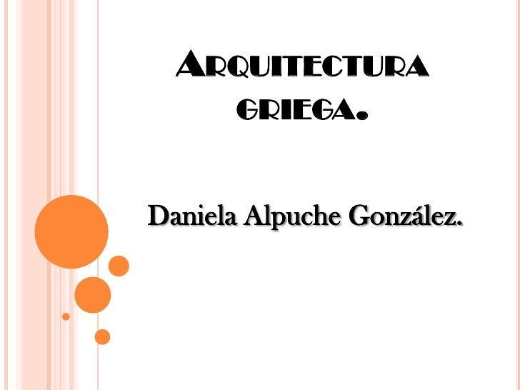 ARQUITECTURA        GRIEGA.   Daniela Alpuche González.