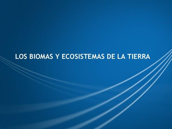 LOS BIOMAS Y ECOSISTEMAS DE LA TIERRA
