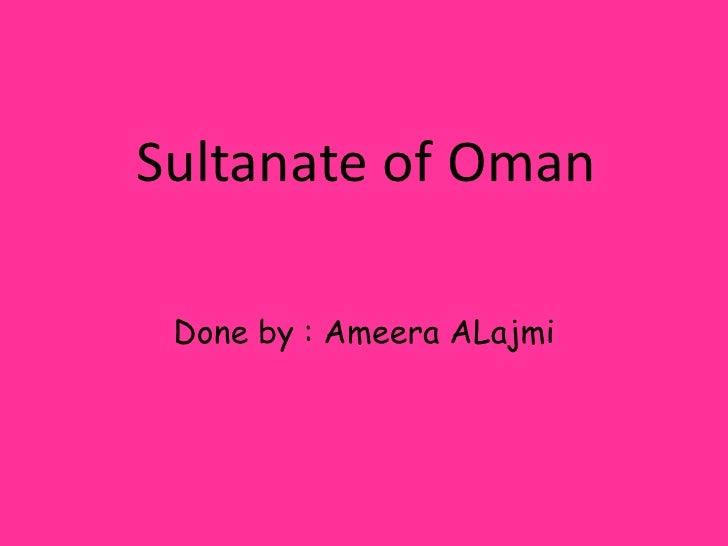 Sultanate of Oman<br />Done by : AmeeraALajmi<br />