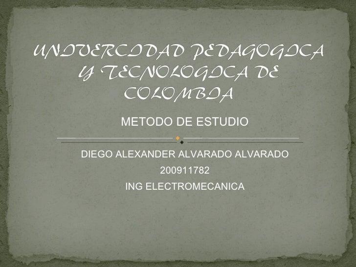 METODO DE ESTUDIO DIEGO ALEXANDER ALVARADO ALVARADO 200911782 ING ELECTROMECANICA