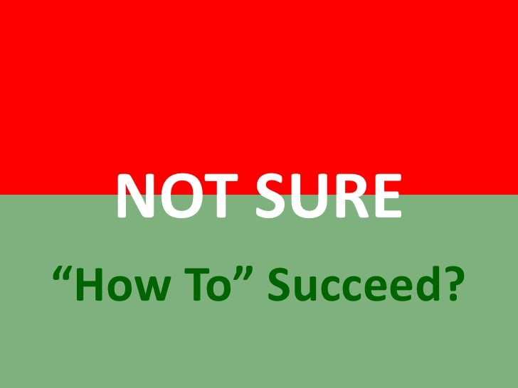 """NOT SURE<br />""""How To"""" Succeed?<br />"""
