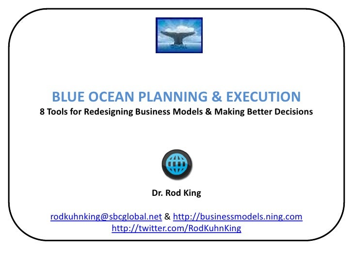 BLUE OCEAN PLANNING & EXECUTION8 Tools for Redesigning Business Models & Making Better Decisions  Dr. Rod Kingrodkuhnking@...