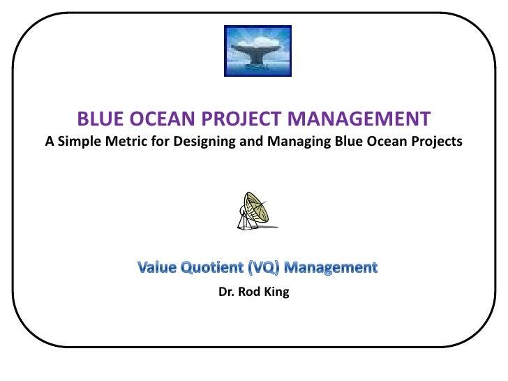 BLUE OCEAN PROJECT MANAGEMENTA Simple Metric for Designing and Managing Blue Ocean Projects Dr. Rod King<br />Value Quoti...