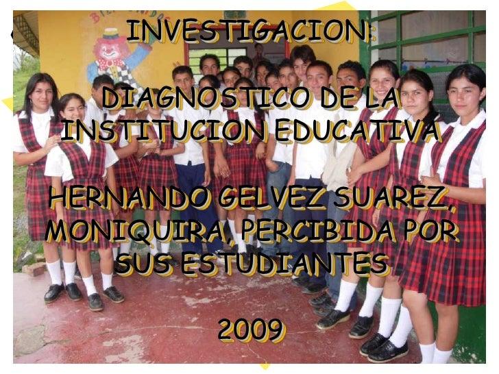 INVESTIGACION: DIAGNOSTICO DE LAINSTITUCION EDUCATIVA HERNANDO GELVEZ SUAREZ, MONIQUIRA, PERCIBIDA POR SUS ESTUDIANTES2009...