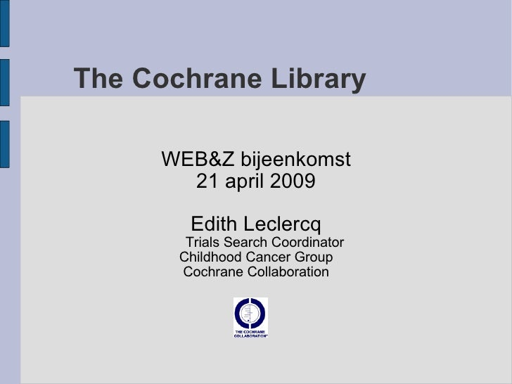 The Cochrane Library WEB&Z bijeenkomst 21 april 2009 Edith Leclercq Trials Search Coordinator Childhood Cancer Group Cochr...