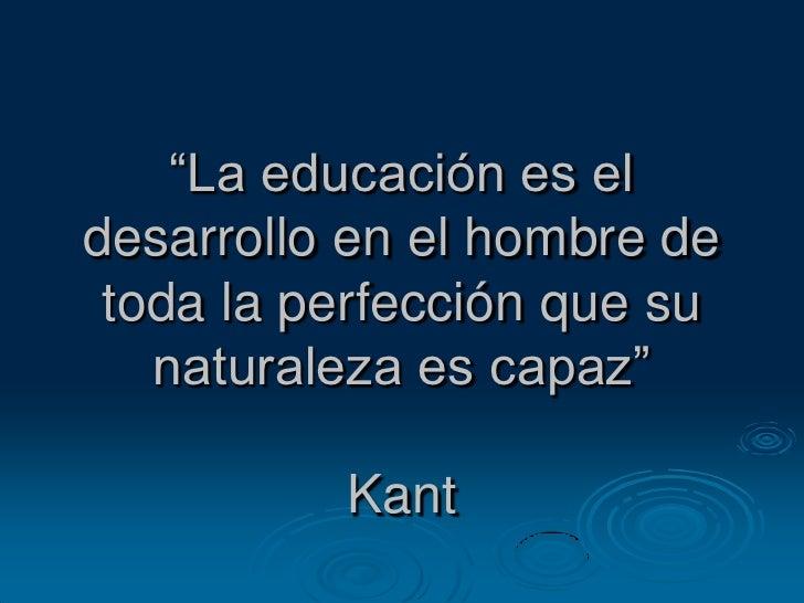 """""""La educación es el desarrollo en el hombre de toda la perfección que su naturaleza es capaz""""Kant<br />"""