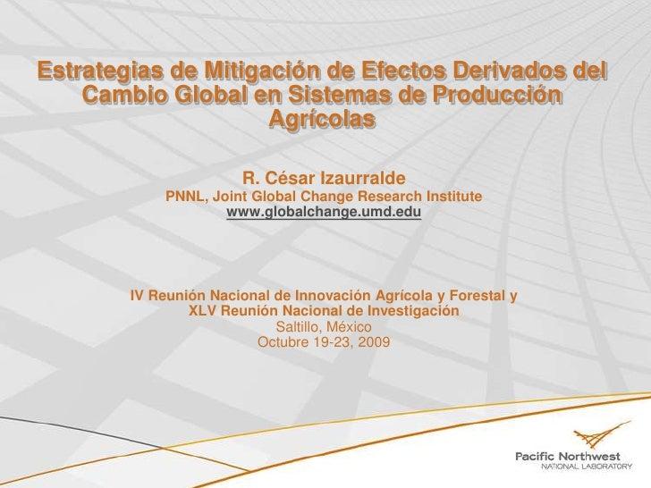 Estrategias de Mitigación de Efectos Derivados del Cambio Global en Sistemas de ProducciónAgrícolas<br />R. César Izaurral...
