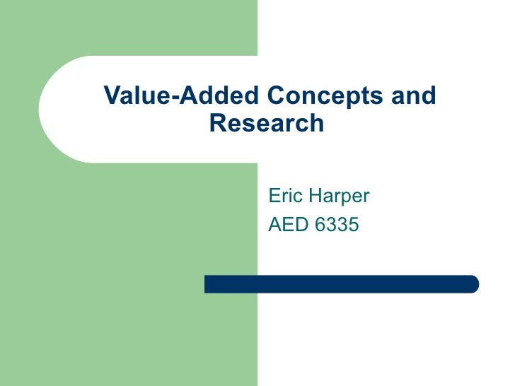 Value-Added Concepts and Research  Eric Harper AED 6335