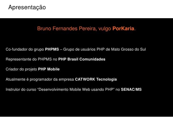 Apresentação Bruno Fernandes Pereira, vulgo  PorKaria . <ul><li>Co-fundador do grupo  PHPMS  – Grupo de usuários PHP de Ma...