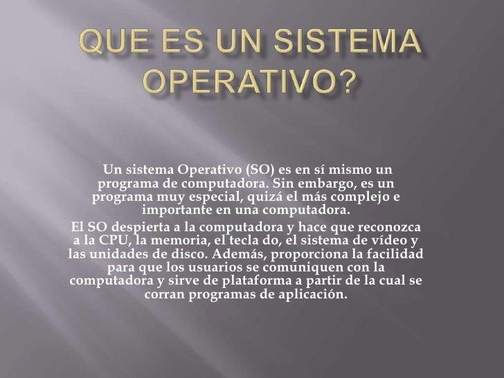 QUE ES UN SISTEMA OPERATIVO?<br />Un sistema Operativo (SO) es en sí mismo un programa de computadora. Sin embargo, es un ...
