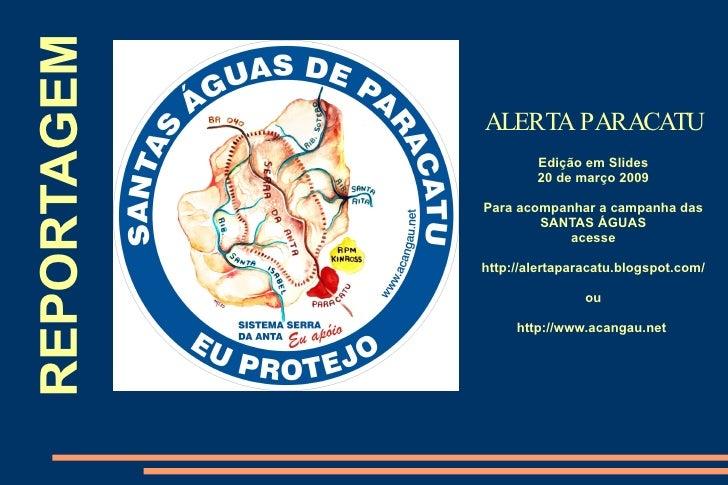 REPORTAGEM ALERTA PARACATU Edição em Slides 20 de março 2009 Para acompanhar a campanha das SANTAS ÁGUAS acesse http://ale...