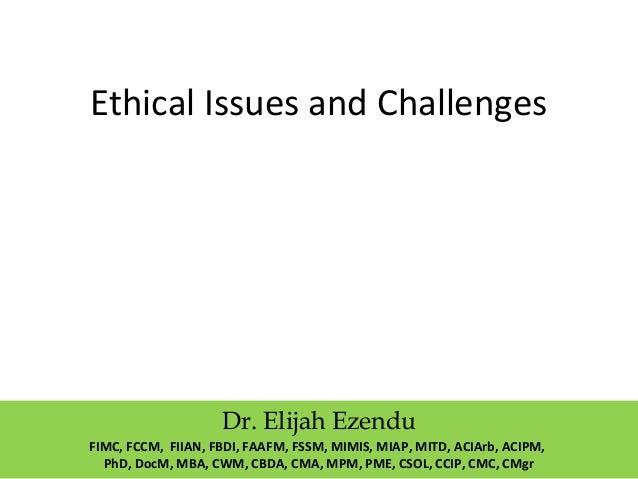 Ethical Issues and Challenges Dr. Elijah Ezendu FIMC, FCCM, FIIAN, FBDI, FAAFM, FSSM, MIMIS, MIAP, MITD, ACIArb, ACIPM, Ph...