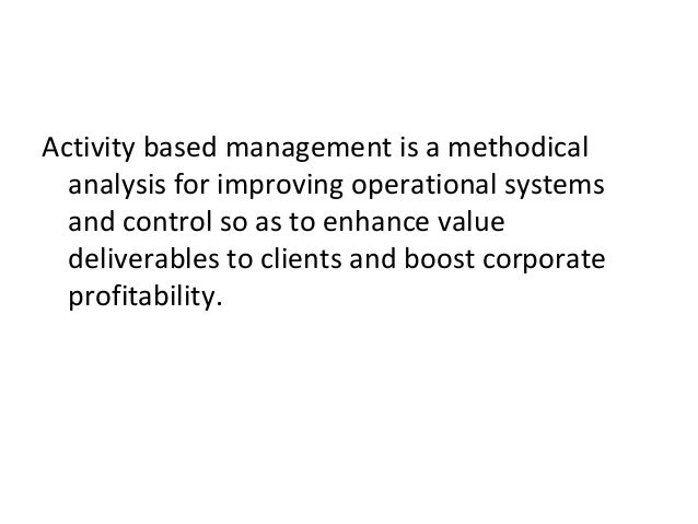 activity based management an overview Activity‐based management (abm) is a modern cost accounting and management model that is consistent with the concepts of strategic management and reengineering abm is both an accurate cost accounting system and a performance improvement tool (turney, 1991).