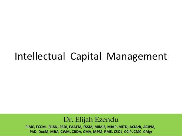 Intellectual Capital Management Dr. Elijah Ezendu FIMC, FCCM, FIIAN, FBDI, FAAFM, FSSM, MIMIS, MIAP, MITD, ACIArb, ACIPM, ...