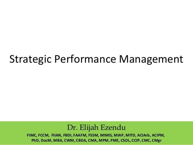 Strategic Performance Management Dr. Elijah Ezendu FIMC, FCCM, FIIAN, FBDI, FAAFM, FSSM, MIMIS, MIAP, MITD, ACIArb, ACIPM,...