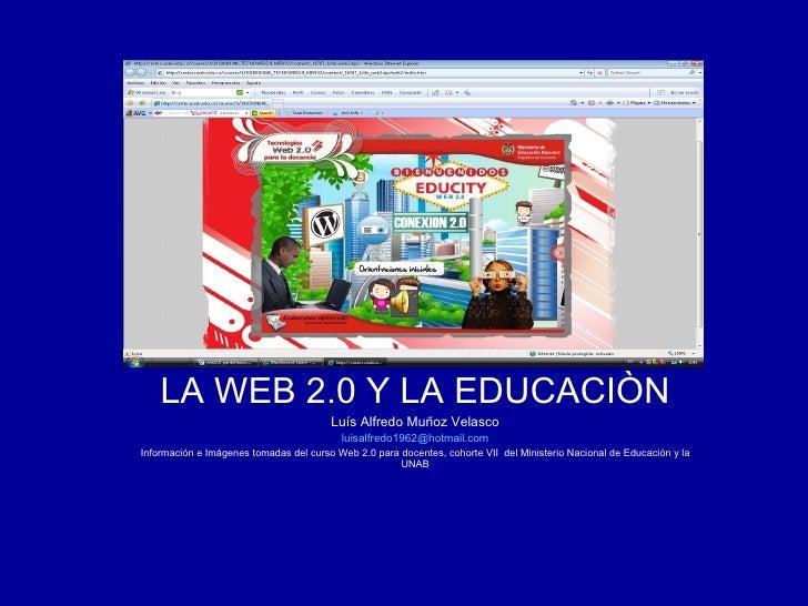 LA WEB 2.0 Y LA EDUCACIÒN Luís Alfredo Muñoz Velasco [email_address] Información e Imágenes tomadas del curso Web 2.0 para...