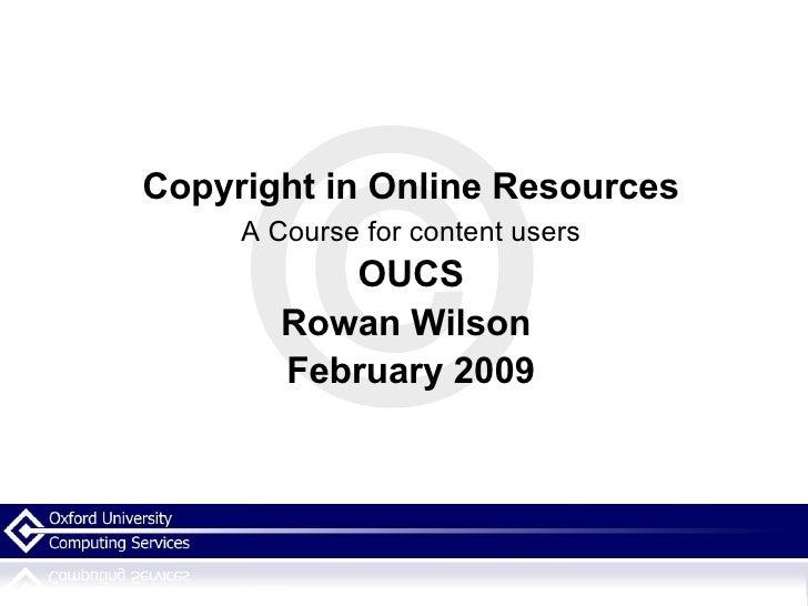 <ul><li>Copyright in Online Resources </li></ul><ul><li>A Course for content users </li></ul><ul><li>OUCS </li></ul><ul><l...