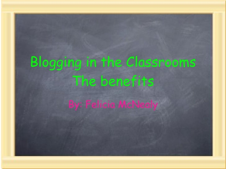 Blogging in the Classrooms The benefits By: Felicia McNealy