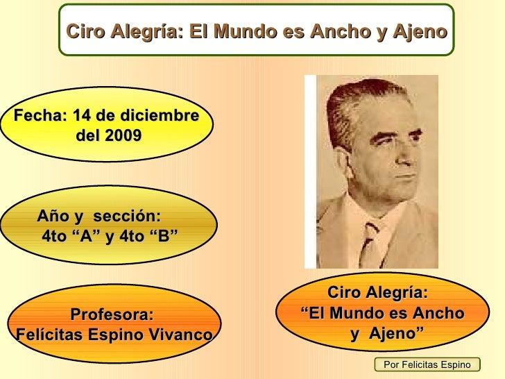 """Por Felicitas Espino Ciro Alegría: El Mundo es Ancho y Ajeno Fecha: 14 de diciembre del 2009 Año y  sección: 4to """"A"""" y 4to..."""
