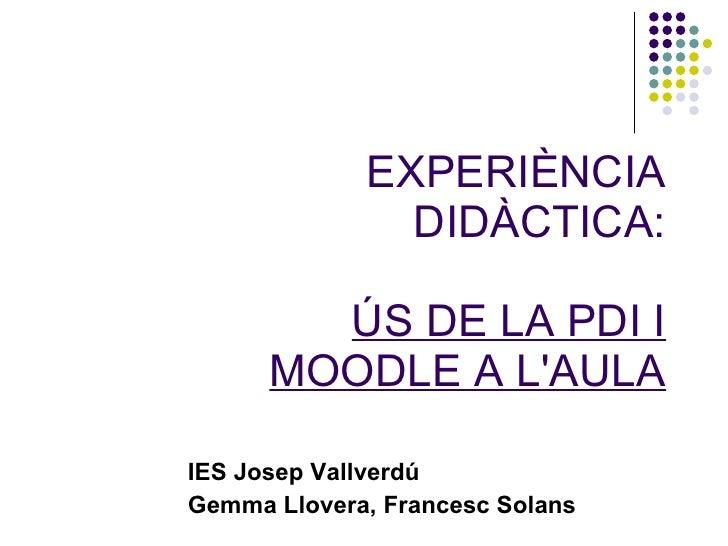 EXPERIÈNCIA DIDÀCTICA: ÚS DE LA PDI I MOODLE A L'AULA IES Josep Vallverdú Gemma Llovera, Francesc Solans