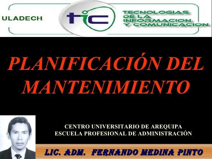 PLANIFICACIÓN DEL MANTENIMIENTO Lic. Adm.  FERNANDO MEDINA PINTO CENTRO UNIVERSITARIO DE AREQUIPA ESCUELA PROFESIONAL DE A...