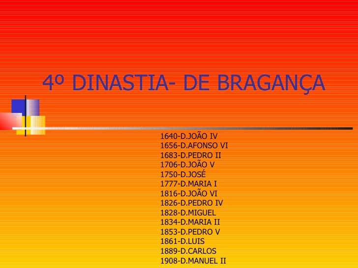 4º DINASTIA- DE BRAGANÇA 1640-D.JOÃO IV 1656-D.AFONSO VI 1683-D.PEDRO II 1706-D.JOÃO V 1750-D.JOSÉ 1777-D.MARIA I 1816-D.J...