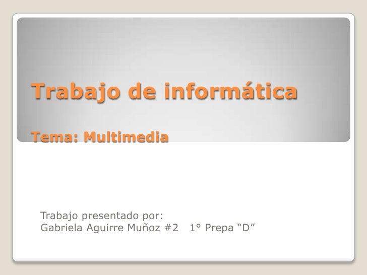 """Trabajo de informáticaTema: Multimedia<br />Trabajo presentado por:<br />Gabriela Aguirre Muñoz #2   1° Prepa """"D""""<br />"""