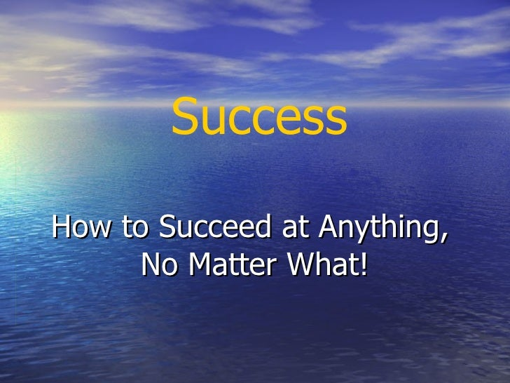 How to Succeed at Anything,  No Matter What! Success