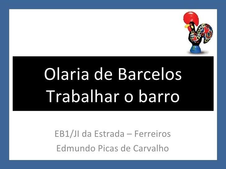 EB1/JI da Estrada – Ferreiros Edmundo Picas de Carvalho Olaria de Barcelos Trabalhar o barro