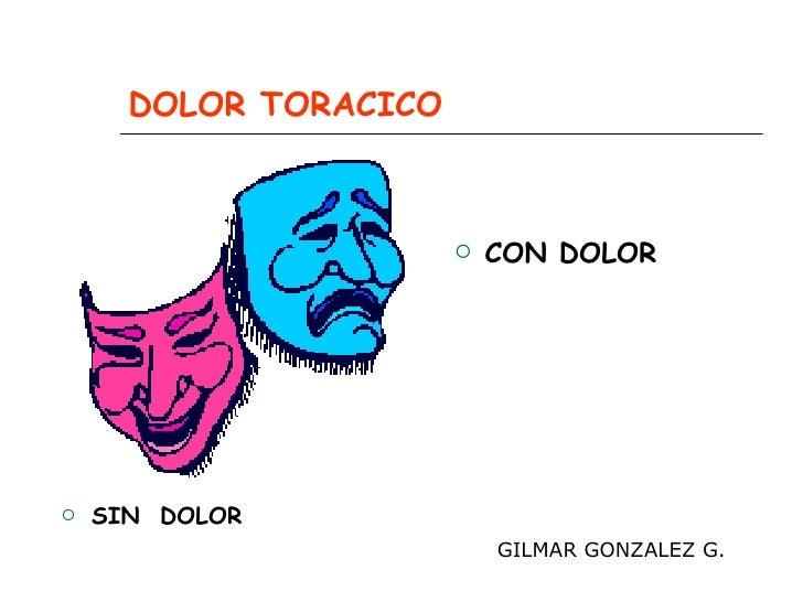 DOLOR TORACICO <ul><li>SIN  DOLOR </li></ul><ul><li>CON DOLOR </li></ul>GILMAR GONZALEZ G.
