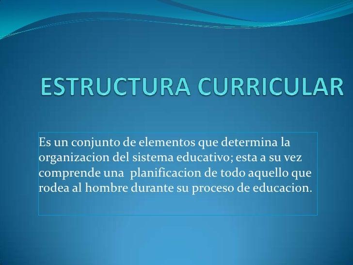 ESTRUCTURA CURRICULAR<br />Es un conjunto de elementos que determina la organizacion del sistema educativo; esta a su vez ...