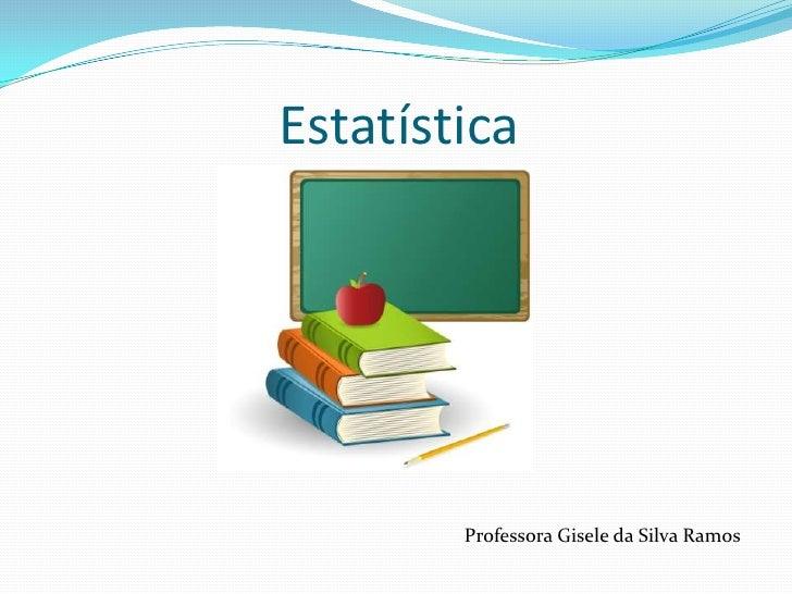 Estatística<br />Professora Gisele da Silva Ramos<br />