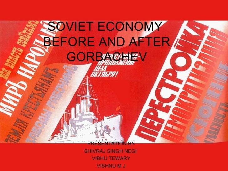 SOVIET ECONOMY  BEFORE AND AFTER GORBACHEV PRESENTATION BY SHIVRAJ SINGH NEGI  VIBHU TEWARY VISHNU M J